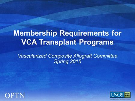 Membership Requirements for VCA Transplant Programs Vascularized Composite Allograft Committee Spring 2015.