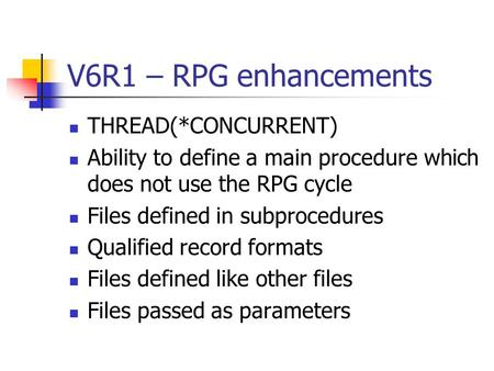 V6R1 – RPG enhancements THREAD(*CONCURRENT) Ability to define a main procedure which does not use the RPG cycle Files defined in subprocedures Qualified.