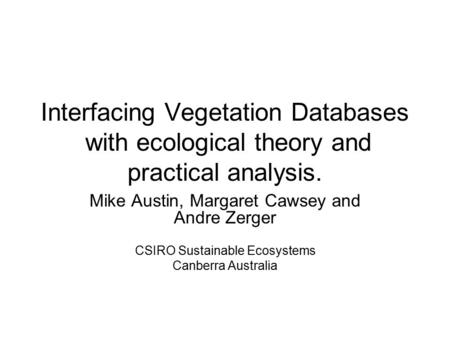 Interfacing Vegetation Databases with ecological theory and practical analysis. Mike Austin, Margaret Cawsey and Andre Zerger CSIRO Sustainable Ecosystems.