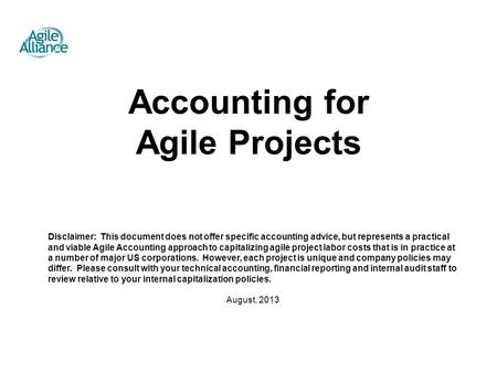August, 2013 Accounting for Agile Projects Disclaimer: This document does not offer specific accounting advice, but represents a practical and viable Agile.