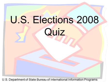 U.S. Elections 2008 Quiz U.S. Department of State Bureau of International Information Programs.