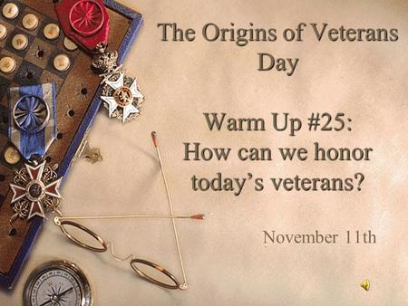 The Origins of Veterans Day Warm Up #25: How can we honor today's veterans? November 11th.