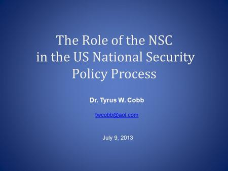 The Role of the NSC in the US National Security Policy Process Dr. Tyrus W. Cobb July 9, 2013.