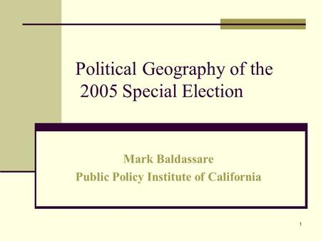1 Political Geography of the 2005 Special Election Mark Baldassare Public Policy Institute of California.