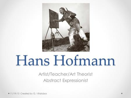 Hans Hofmann Artist/Teacher/Art Theorist Abstract Expressionist 11/19/15 Created by G. Villalobos.