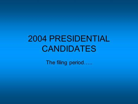 2004 PRESIDENTIAL CANDIDATES The filing period…...