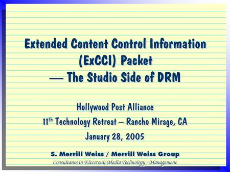 Extended Content Control Information (ExCCI) Packet — The Studio Side of DRM Hollywood Post Alliance 11 th Technology Retreat – Rancho Mirage, CA January.