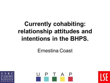 Currently cohabiting: relationship attitudes and intentions in the BHPS. Ernestina Coast.