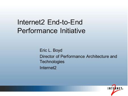 Internet2 End-to-End Performance Initiative Eric L. Boyd Director of Performance Architecture and Technologies Internet2.