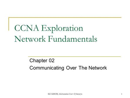 KC KHOR, Multimedia Univ. Cyberjaya 1 CCNA Exploration Network Fundamentals Chapter 02 Communicating Over The Network.