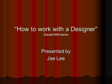"""How to work with a Designer"" -Daniel Will Harris- Presented by Jae Lee."