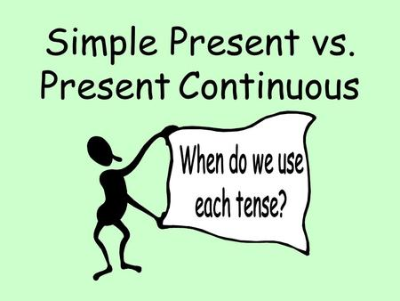 Simple Present vs. Present Continuous Remember: Grammar has meaning! Different grammar tenses are used in different situations or contexts and they carry.