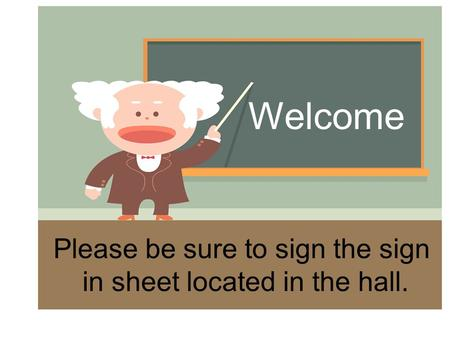 Welcome Please be sure to sign the sign in sheet located in the hall.