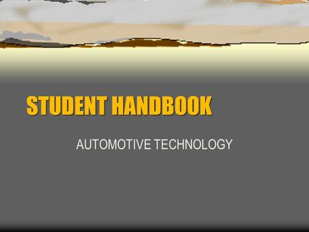 STUDENT HANDBOOK AUTOMOTIVE TECHNOLOGY. Attendance  Since most of our work must be done in the classroom and shop, good attendance is a must to achieve.