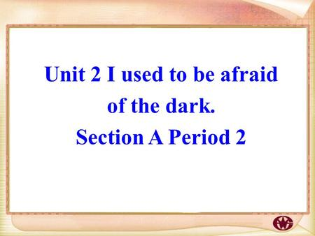 Unit 2 I used to be afraid of the dark. Section A Period 2.