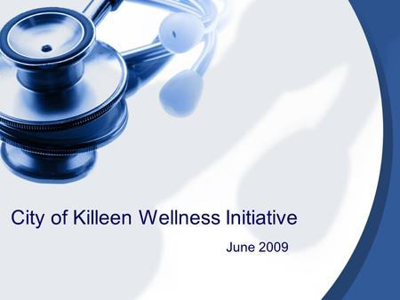 City of Killeen Wellness Initiative June 2009. Health Care Concerns Affordability and availability of care April 2009- Kaiser Health Tracking Poll: 6.