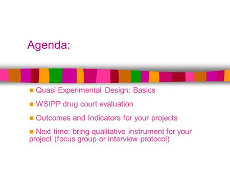 Agenda: Quasi Experimental Design: Basics WSIPP drug court evaluation Outcomes and Indicators for your projects Next time: bring qualitative instrument.
