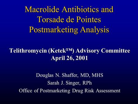 Macrolide Antibiotics and Torsade de Pointes Postmarketing Analysis Telithromycin (Ketek™) Advisory Committee April 26, 2001 Douglas N. Shaffer, MD, MHS.
