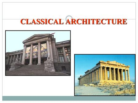 CLASSICAL ARCHITECTURE. Prescribed Learning Outcomes It is expected that student will: *demonstrate awareness of artistic expression as a reflection of.