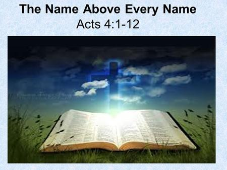 The Name Above Every Name Acts 4:1-12. 1. What three groups of people came upon the apostles? Acts 4:1 And as they spoke unto the people, the priests,