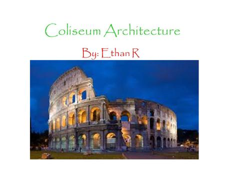 Coliseum Architecture By: Ethan R. History The Coliseum was built around 1,920 years ago in Rome, Italy. The reason for building this Coliseum was to.