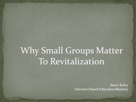 Why Small Groups Matter To Revitalization Bruce Raley Director Church Education Ministry.