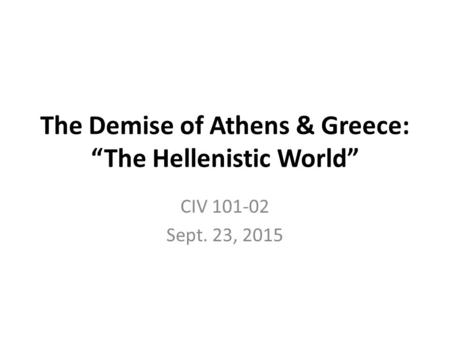"The Demise of Athens & Greece: ""The Hellenistic World"" CIV 101-02 Sept. 23, 2015."