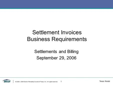 Texas Nodal © 2005 - 2006 Electric Reliability Council of Texas, Inc. All rights reserved. 1 Settlement Invoices Business Requirements Settlements and.