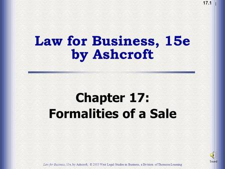 1.1 17.1 Law for Business, 15e by Ashcroft Chapter 17: Formalities of a Sale Law for Business, 15e, by Ashcroft, © 2005 West Legal Studies in Business,