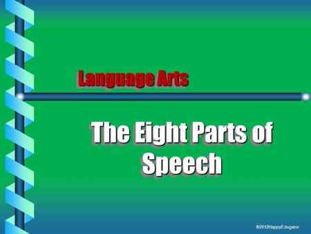 Language Arts The Eight Parts of Speech The Eight Parts of Speech ©2012HappyEdugator.