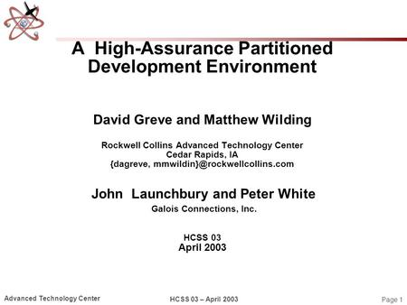 Page 1 Advanced Technology Center HCSS 03 – April 2003 A High-Assurance Partitioned Development Environment David Greve and Matthew Wilding Rockwell Collins.