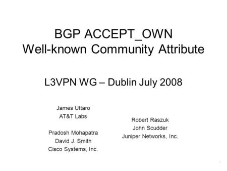 1 BGP ACCEPT_OWN Well-known Community Attribute L3VPN WG – Dublin July 2008 James Uttaro AT&T Labs Pradosh Mohapatra David J. Smith Cisco Systems, Inc.