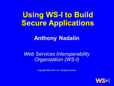 Using WS-I to Build Secure Applications Anthony Nadalin Web Services Interoperability Organization (WS-I) Copyright 2008, WS-I, Inc. All rights reserved.