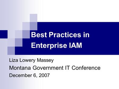 Best Practices in Enterprise IAM Liza Lowery Massey Montana Government IT Conference December 6, 2007.