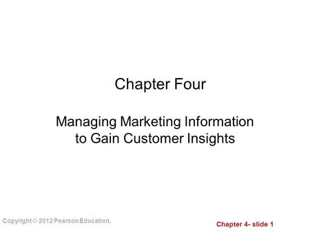 Chapter 4- slide 1 Copyright © 2012 Pearson Education. Chapter Four Managing Marketing Information to Gain Customer Insights.