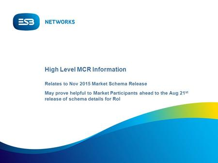 High Level MCR Information Relates to Nov 2015 Market Schema Release May prove helpful to Market Participants ahead to the Aug 21 st release of schema.