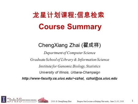 2008 © ChengXiang Zhai Dragon Star Lecture at Beijing University, June 21-30, 2008 1 龙星计划课程 : 信息检索 Course Summary ChengXiang Zhai ( 翟成祥 ) Department of.
