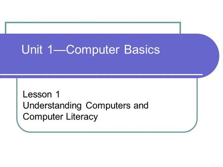 Unit 1—Computer Basics Lesson 1 Understanding Computers and Computer Literacy.