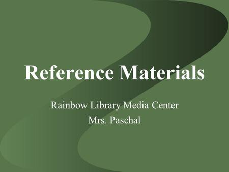 Reference Materials Rainbow Library Media Center Mrs. Paschal.