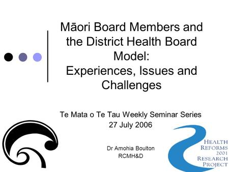 Māori Board Members and the District Health Board Model: Experiences, Issues and Challenges Te Mata o Te Tau Weekly Seminar Series 27 July 2006 Dr Amohia.