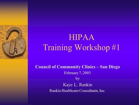 HIPAA Training Workshop #1 Council of Community Clinics – San Diego February 7, 2003 by Kaye L. Rankin Rankin Healthcare Consultants, Inc.