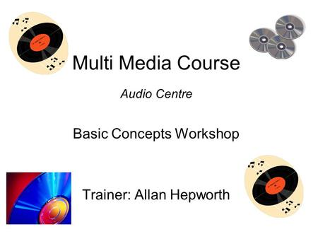 Multi Media Course Audio Centre Basic Concepts Workshop Trainer: Allan Hepworth.
