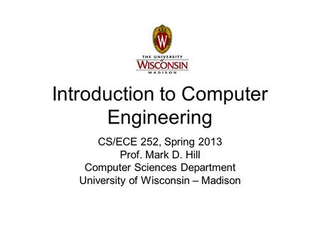 Introduction to Computer Engineering CS/ECE 252, Spring 2013 Prof. Mark D. Hill Computer Sciences Department University of Wisconsin – Madison.