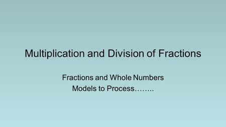 Multiplication and Division of Fractions Fractions and Whole Numbers Models to Process……..