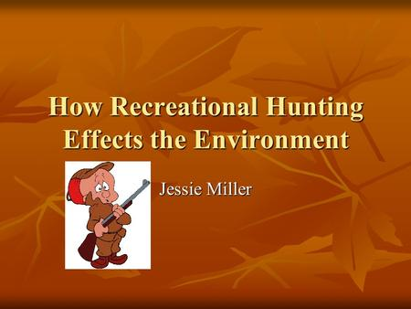 How Recreational Hunting Effects the Environment Jessie Miller.