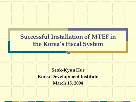 Successful Installation of MTEF in the Korea's Fiscal System Seok-Kyun Hur Korea Development Institute March 15, 2004.