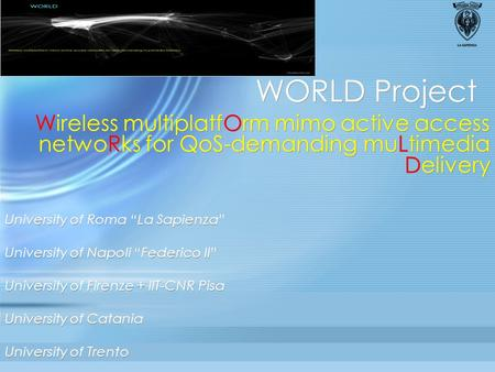 "WORLD Project Wireless multiplatfOrm mimo active access netwoRks for QoS-demanding muLtimedia Delivery University of Roma ""La Sapienza"" University of Napoli."