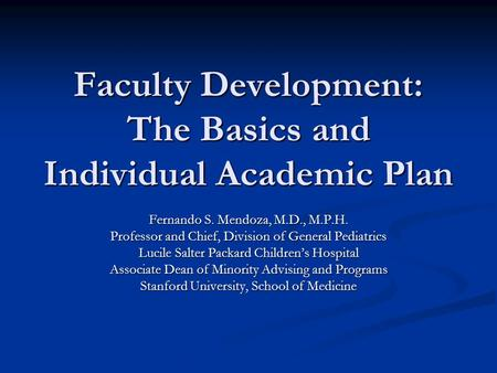 Faculty Development: The Basics and Individual Academic Plan Fernando S. Mendoza, M.D., M.P.H. Professor and Chief, Division of General Pediatrics Lucile.