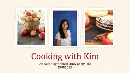 An Autobiographical Study of My Life EDUC 612 Cooking with Kim.
