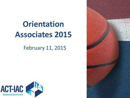 Orientation Associates 2015 February 11, 2015. Agenda Introductions – Coaches – ACT-IAC – Associates Welcome to ACT-IAC – Rory Schultz Program Overview.